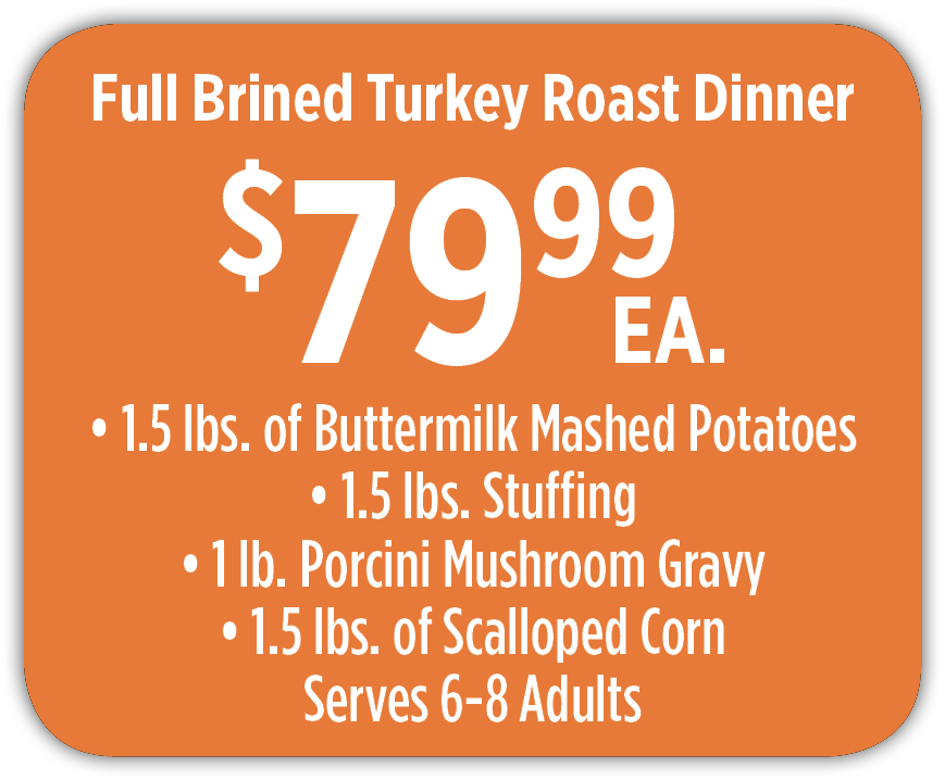 Full Brined Turkey Roast Dinner $69.99 ea.  6 lbs. of sides mix and match Serves 6-8 adults