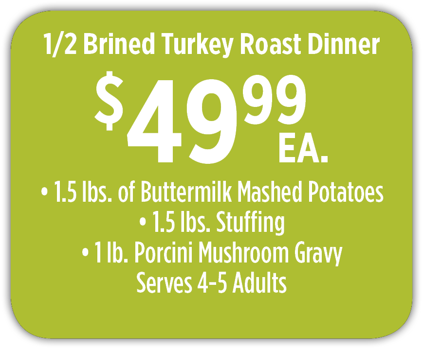 1/2 Brined Turkey Roast Dinner $34.99 ea.  3 lbs. of sides mix and match Serves 4-5 adults